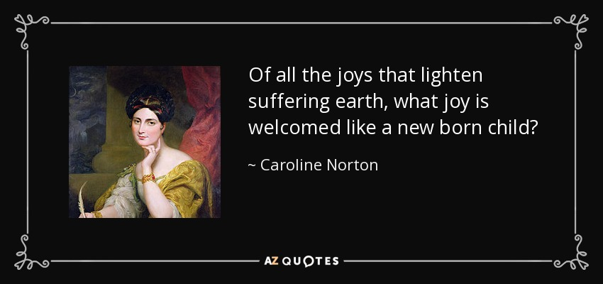 Of all the joys that lighten suffering earth, what joy is welcomed like a new born child? - Caroline Norton