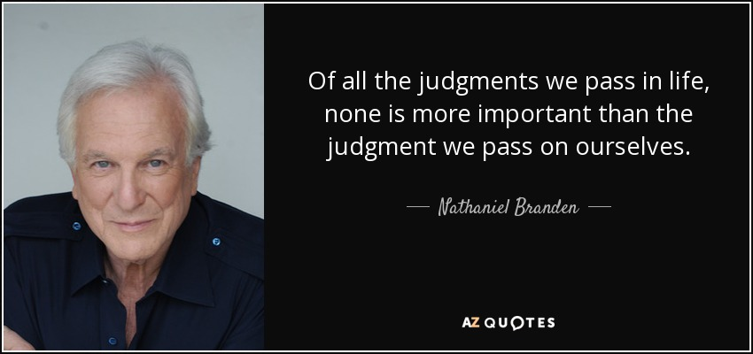 Of all the judgments we pass in life, none is more important than the judgment we pass on ourselves. - Nathaniel Branden