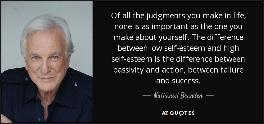 Of all the judgments you make in life, none is as important as the one you make about yourself. The difference between low self-esteem and high self-esteem is the difference between passivity and action, between failure and success. - Nathaniel Branden