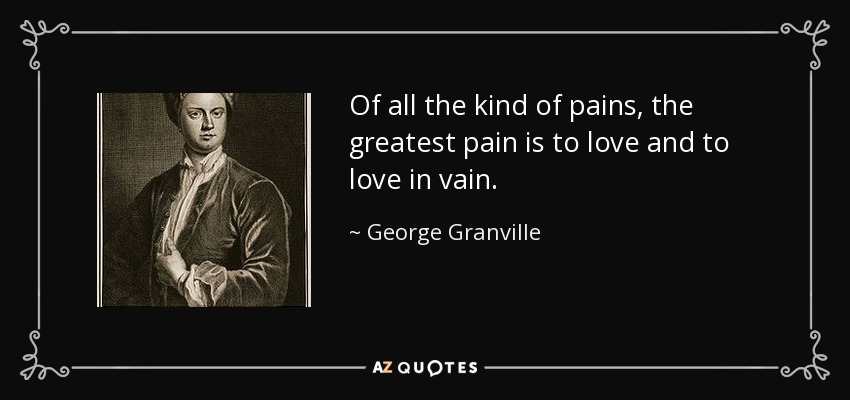 Of all the kind of pains, the greatest pain is to love and to love in vain. - George Granville, 1st Baron Lansdowne