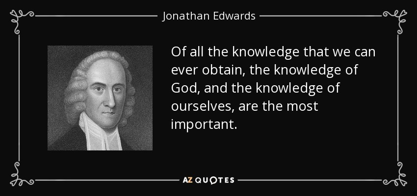 Of all the knowledge that we can ever obtain, the knowledge of God, and the knowledge of ourselves, are the most important. - Jonathan Edwards