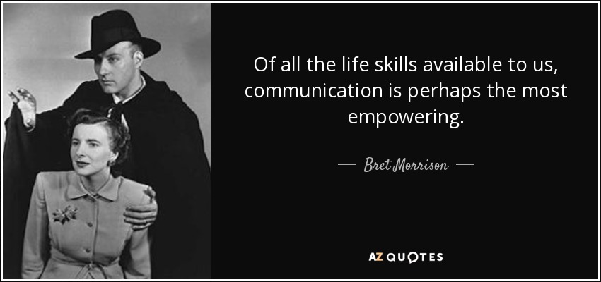 Of all the life skills available to us, communication is perhaps the most empowering. - Bret Morrison