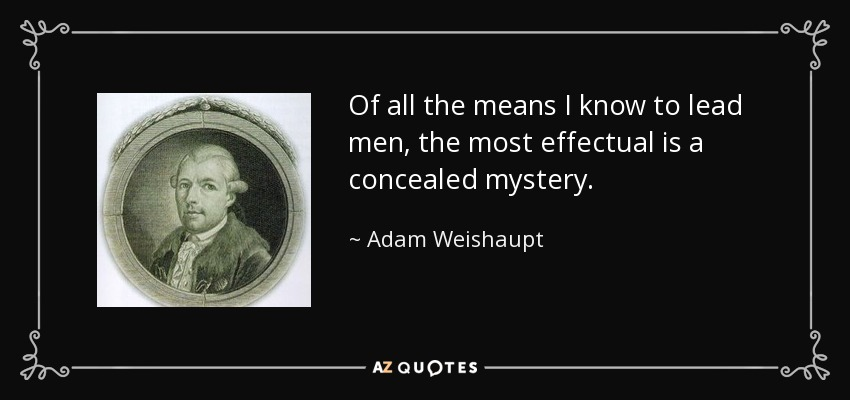Of all the means I know to lead men, the most effectual is a concealed mystery. - Adam Weishaupt
