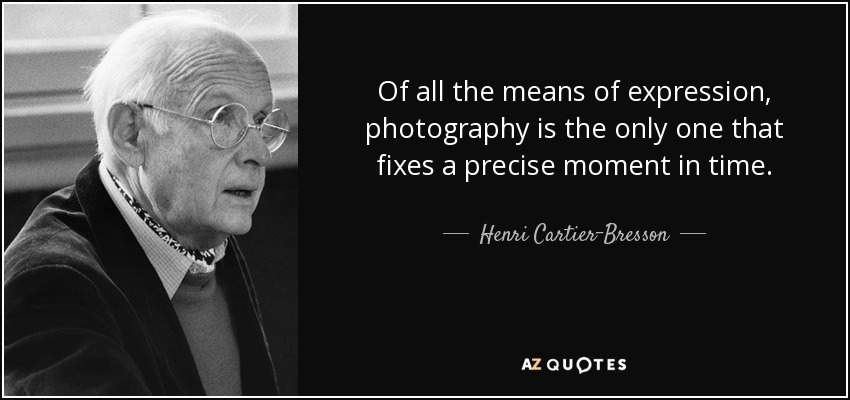 Of all the means of expression, photography is the only one that fixes a precise moment in time. - Henri Cartier-Bresson