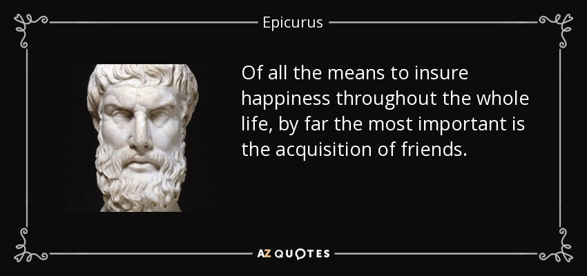 Of all the means to insure happiness throughout the whole life, by far the most important is the acquisition of friends. - Epicurus