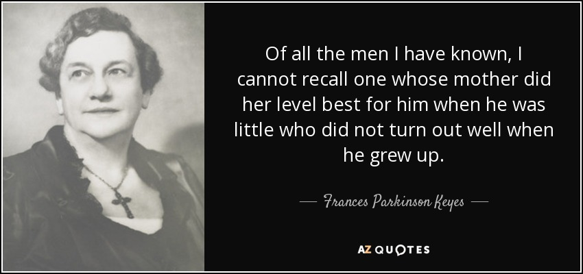 Of all the men I have known, I cannot recall one whose mother did her level best for him when he was little who did not turn out well when he grew up. - Frances Parkinson Keyes