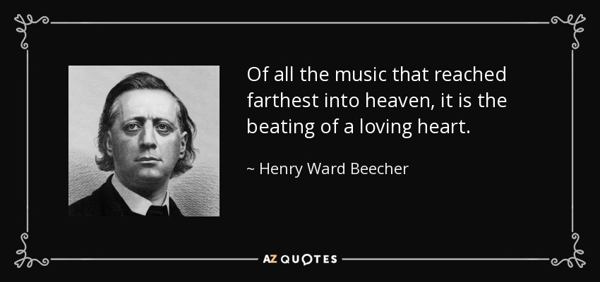 Of all the music that reached farthest into heaven, it is the beating of a loving heart. - Henry Ward Beecher
