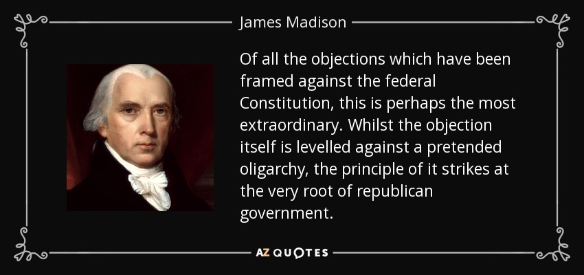 Of all the objections which have been framed against the federal Constitution, this is perhaps the most extraordinary. Whilst the objection itself is levelled against a pretended oligarchy, the principle of it strikes at the very root of republican government. - James Madison