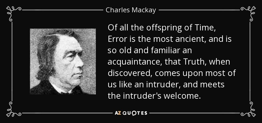Of all the offspring of Time, Error is the most ancient, and is so old and familiar an acquaintance, that Truth, when discovered, comes upon most of us like an intruder, and meets the intruder's welcome. - Charles Mackay