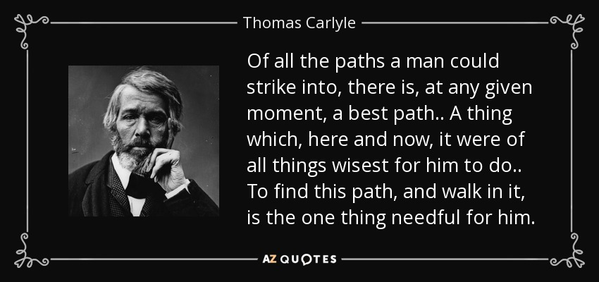 Of all the paths a man could strike into, there is, at any given moment, a best path .. A thing which, here and now, it were of all things wisest for him to do .. To find this path, and walk in it, is the one thing needful for him. - Thomas Carlyle