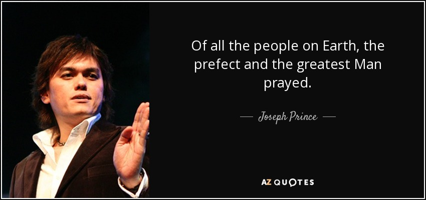 Of all the people on Earth, the prefect and the greatest Man prayed. - Joseph Prince