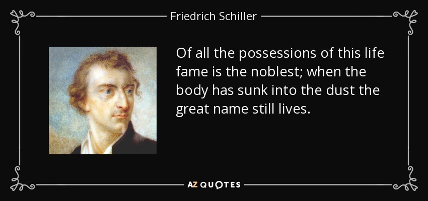 Of all the possessions of this life fame is the noblest; when the body has sunk into the dust the great name still lives. - Friedrich Schiller