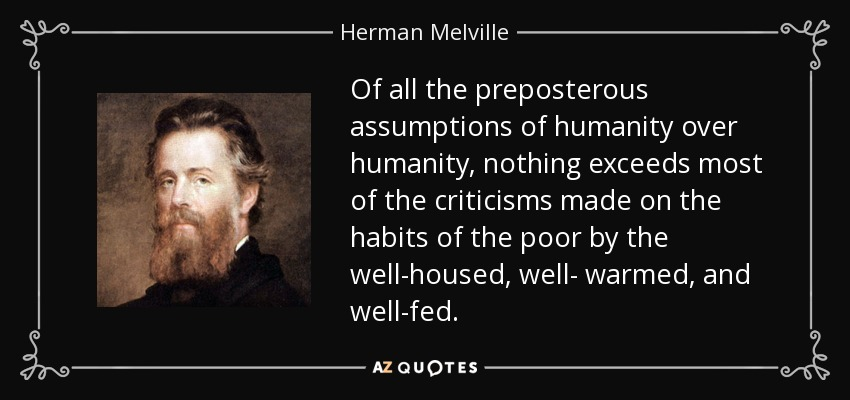 Of all the preposterous assumptions of humanity over humanity, nothing exceeds most of the criticisms made on the habits of the poor by the well-housed, well- warmed, and well-fed. - Herman Melville