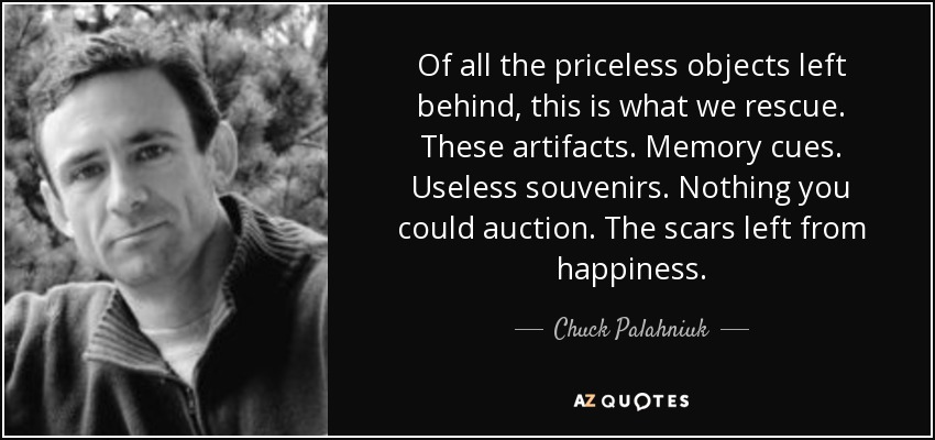 Of all the priceless objects left behind, this is what we rescue. These artifacts. Memory cues. Useless souvenirs. Nothing you could auction. The scars left from happiness. - Chuck Palahniuk