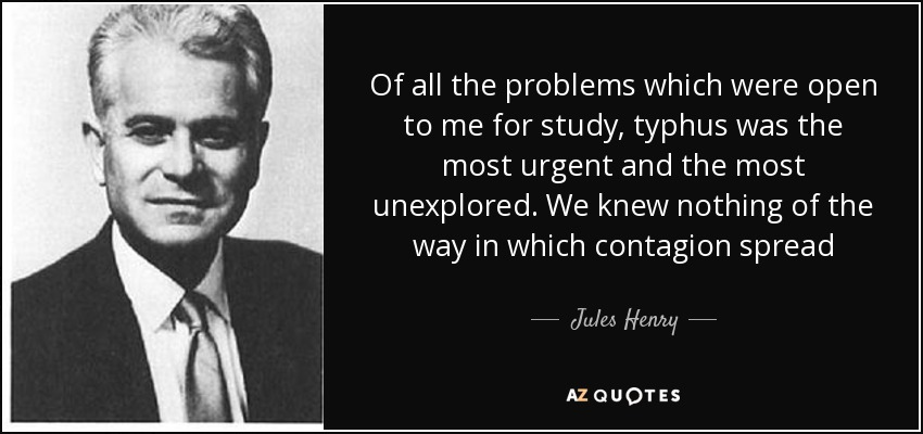 Of all the problems which were open to me for study, typhus was the most urgent and the most unexplored. We knew nothing of the way in which contagion spread - Jules Henry