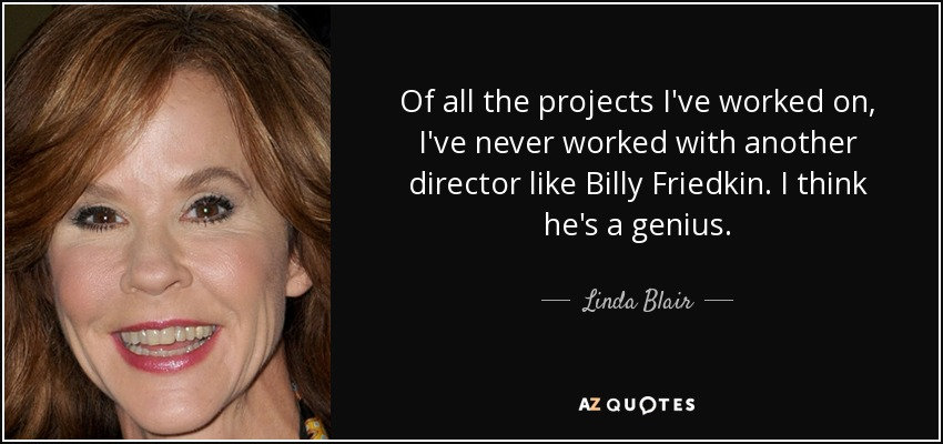 Of all the projects I've worked on, I've never worked with another director like Billy Friedkin. I think he's a genius. - Linda Blair