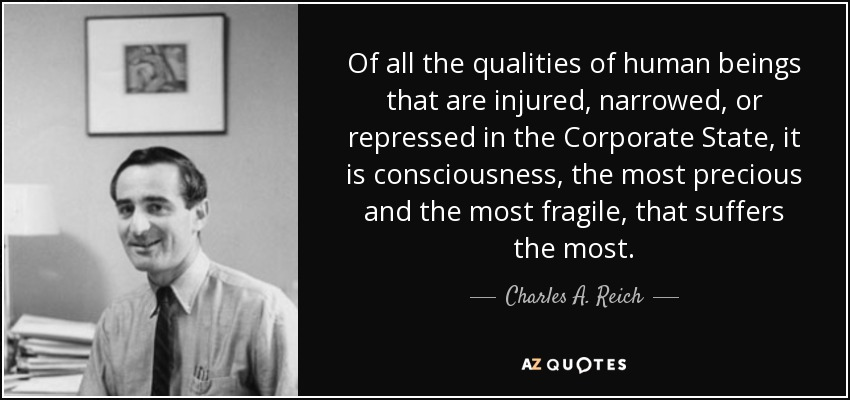 Of all the qualities of human beings that are injured, narrowed, or repressed in the Corporate State, it is consciousness, the most precious and the most fragile, that suffers the most. - Charles A. Reich