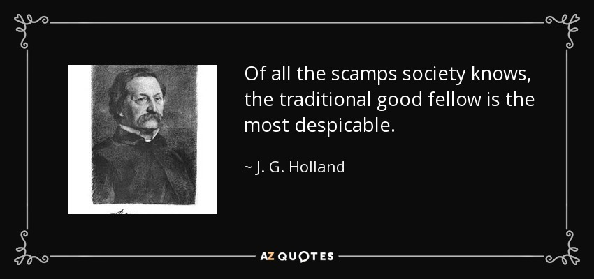 Of all the scamps society knows, the traditional good fellow is the most despicable. - J. G. Holland