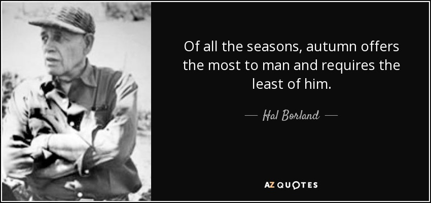 Of all the seasons, autumn offers the most to man and requires the least of him. - Hal Borland