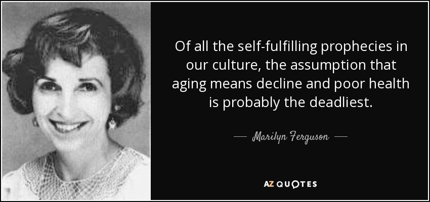 Of all the self-fulfilling prophecies in our culture, the assumption that aging means decline and poor health is probably the deadliest. - Marilyn Ferguson