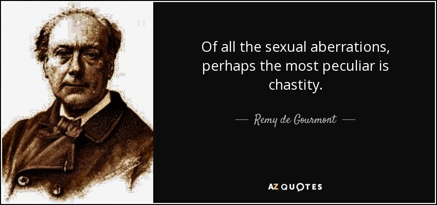 Of all the sexual aberrations, perhaps the most peculiar is chastity. - Remy de Gourmont