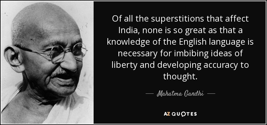 Of all the superstitions that affect India, none is so great as that a knowledge of the English language is necessary for imbibing ideas of liberty and developing accuracy to thought. - Mahatma Gandhi