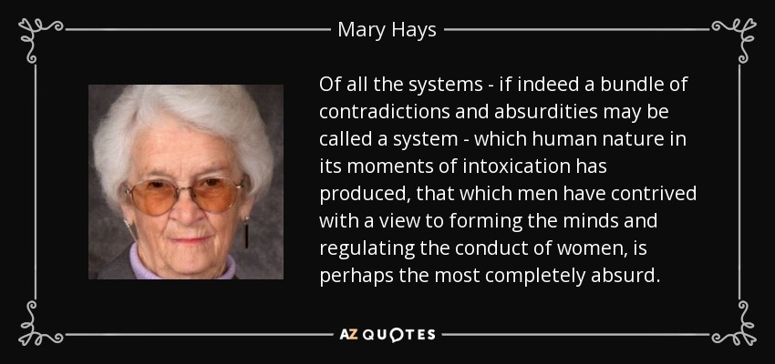 Of all the systems - if indeed a bundle of contradictions and absurdities may be called a system - which human nature in its moments of intoxication has produced, that which men have contrived with a view to forming the minds and regulating the conduct of women, is perhaps the most completely absurd. - Mary Hays