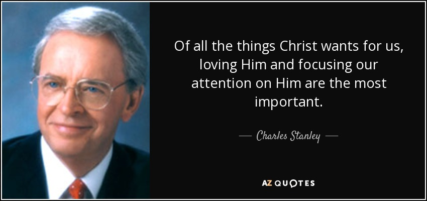 Of all the things Christ wants for us, loving Him and focusing our attention on Him are the most important. - Charles Stanley