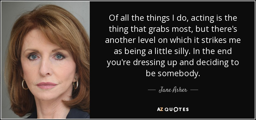 Of all the things I do, acting is the thing that grabs most, but there's another level on which it strikes me as being a little silly. In the end you're dressing up and deciding to be somebody. - Jane Asher