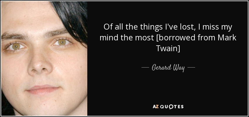 Of all the things I've lost, I miss my mind the most [borrowed from Mark Twain] - Gerard Way
