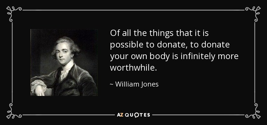 Of all the things that it is possible to donate, to donate your own body is infinitely more worthwhile. - William Jones