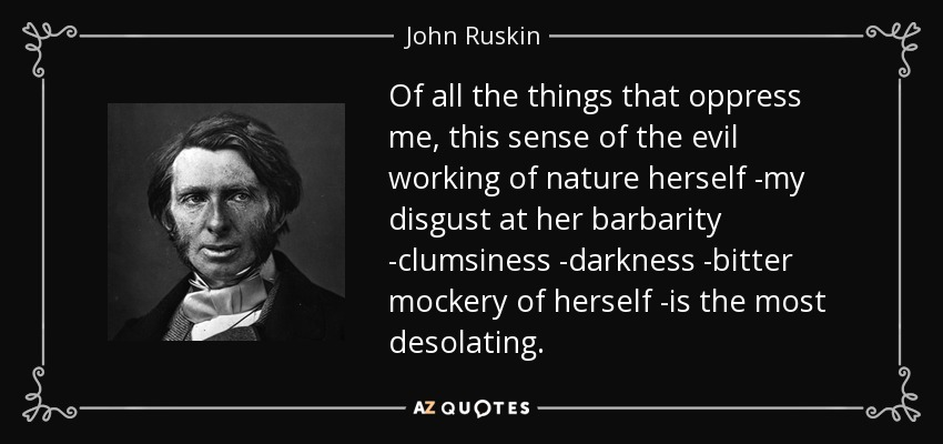 Of all the things that oppress me, this sense of the evil working of nature herself -my disgust at her barbarity -clumsiness -darkness -bitter mockery of herself -is the most desolating. - John Ruskin
