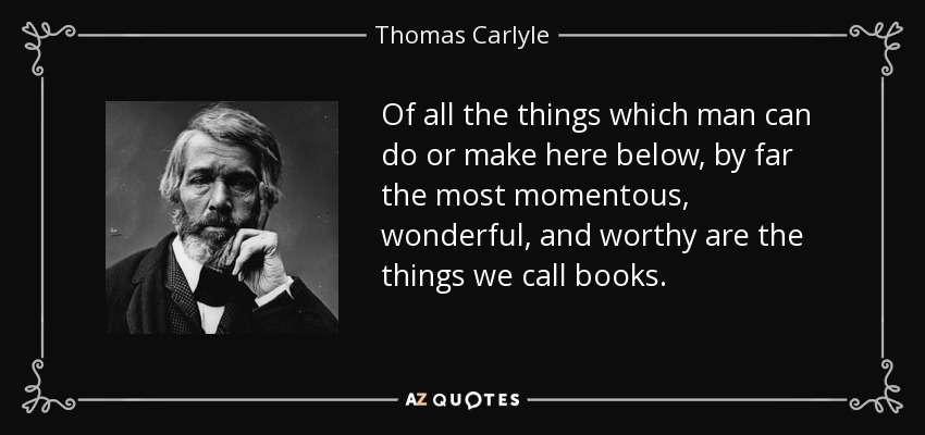 Of all the things which man can do or make here below, by far the most momentous, wonderful, and worthy are the things we call books. - Thomas Carlyle