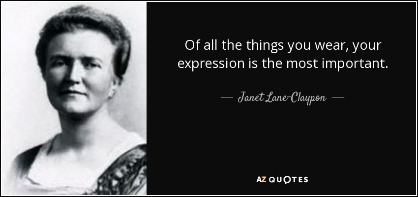 Of all the things you wear, your expression is the most important. - Janet Lane-Claypon