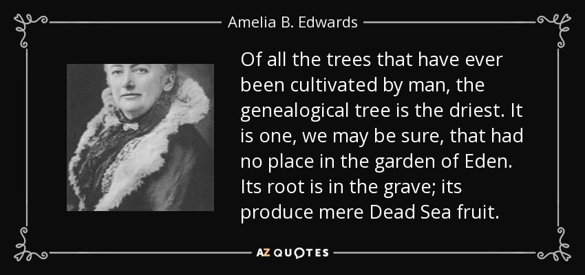 Of all the trees that have ever been cultivated by man, the genealogical tree is the driest. It is one, we may be sure, that had no place in the garden of Eden. Its root is in the grave; its produce mere Dead Sea fruit. - Amelia B. Edwards