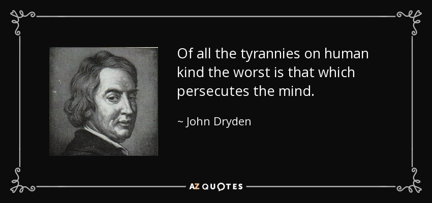 Of all the tyrannies on human kind the worst is that which persecutes the mind. - John Dryden