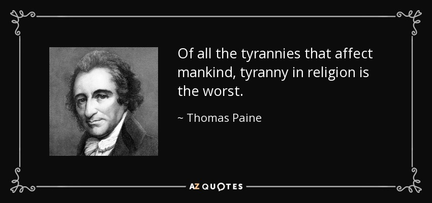 Of all the tyrannies that affect mankind, tyranny in religion is the worst. - Thomas Paine