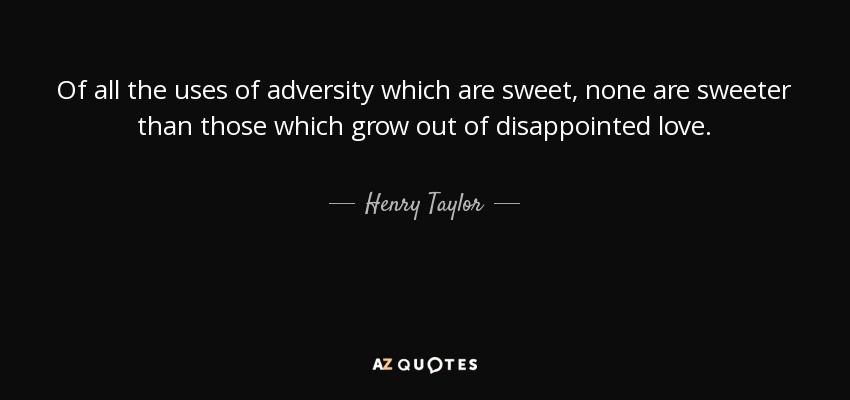 Of all the uses of adversity which are sweet, none are sweeter than those which grow out of disappointed love. - Henry Taylor
