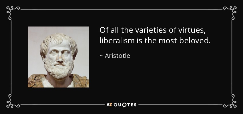 Of all the varieties of virtues, liberalism is the most beloved. - Aristotle