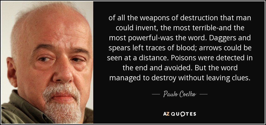 of all the weapons of destruction that man could invent, the most terrible-and the most powerful-was the word. Daggers and spears left traces of blood; arrows could be seen at a distance. Poisons were detected in the end and avoided. But the word managed to destroy without leaving clues. - Paulo Coelho