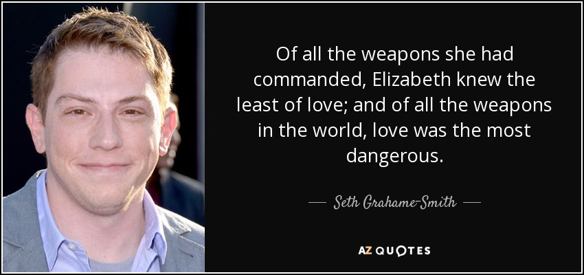 Of all the weapons she had commanded, Elizabeth knew the least of love; and of all the weapons in the world, love was the most dangerous. - Seth Grahame-Smith