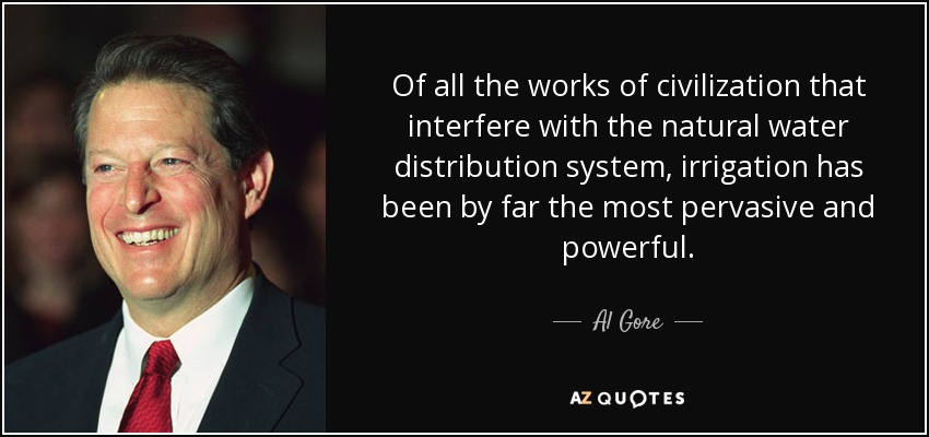 Of all the works of civilization that interfere with the natural water distribution system, irrigation has been by far the most pervasive and powerful. - Al Gore