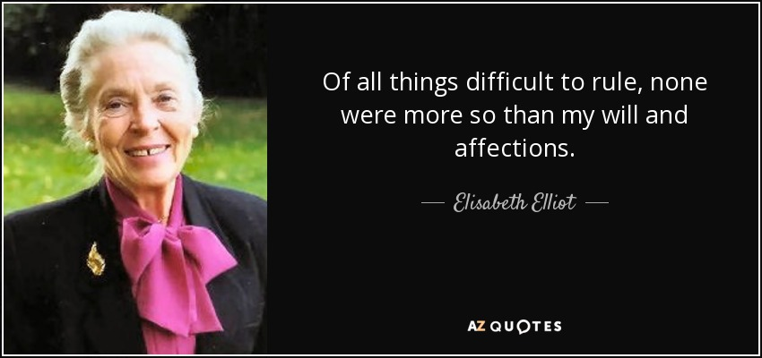 Of all things difficult to rule, none were more so than my will and affections. - Elisabeth Elliot