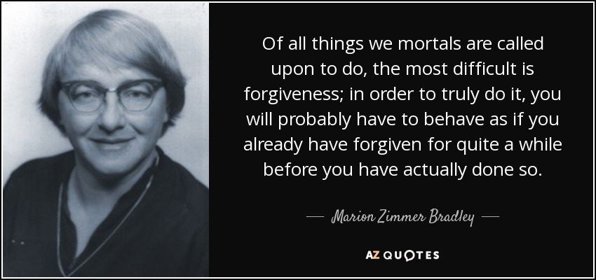 Of all things we mortals are called upon to do, the most difficult is forgiveness; in order to truly do it, you will probably have to behave as if you already have forgiven for quite a while before you have actually done so. - Marion Zimmer Bradley