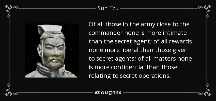 Of all those in the army close to the commander none is more intimate than the secret agent; of all rewards none more liberal than those given to secret agents; of all matters none is more confidential than those relating to secret operations. - Sun Tzu