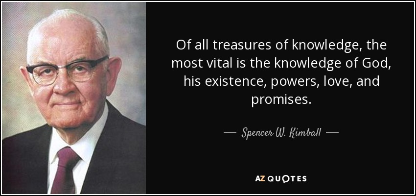 Of all treasures of knowledge, the most vital is the knowledge of God, his existence, powers, love, and promises. - Spencer W. Kimball