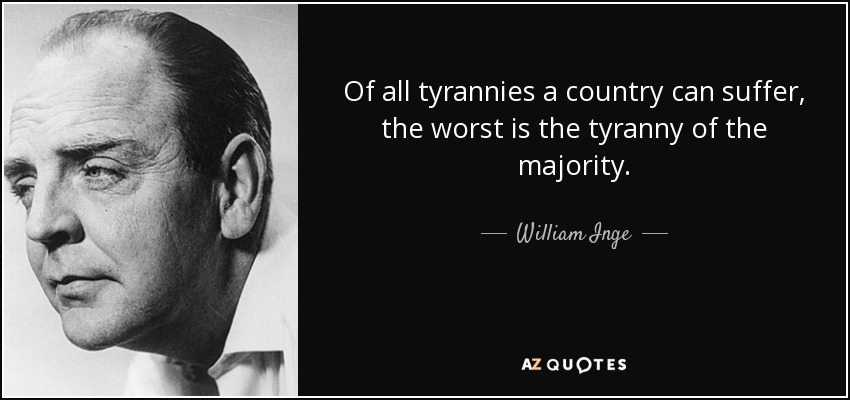 Of all tyrannies a country can suffer, the worst is the tyranny of the majority. - William Inge