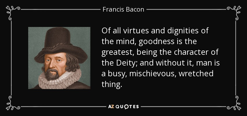 Of all virtues and dignities of the mind, goodness is the greatest, being the character of the Deity; and without it, man is a busy, mischievous, wretched thing. - Francis Bacon