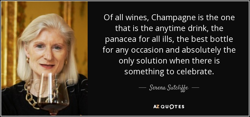 Of all wines, Champagne is the one that is the anytime drink, the panacea for all ills, the best bottle for any occasion and absolutely the only solution when there is something to celebrate. - Serena Sutcliffe
