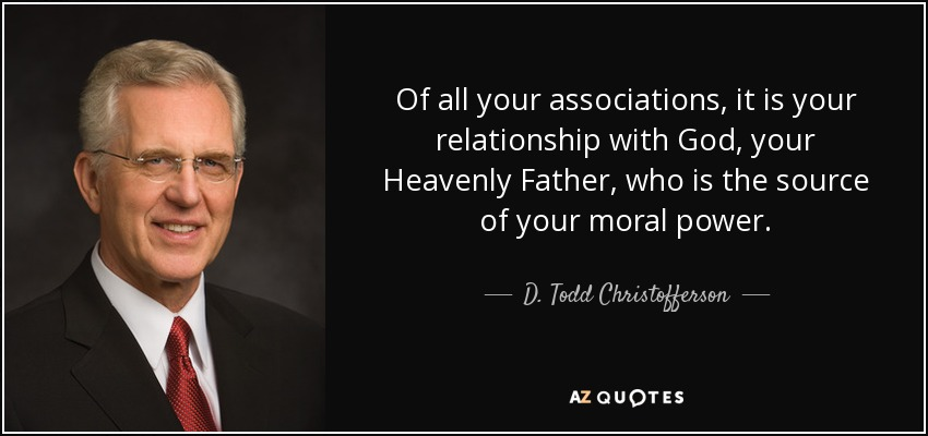 Of all your associations, it is your relationship with God, your Heavenly Father, who is the source of your moral power. - D. Todd Christofferson